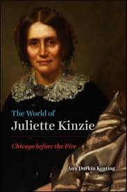 "A Woman Before the Chicago Fire: A Review of Ann Durkin Keating's ""The World of Juliette Kinzie: Chicago Before the Fire"""
