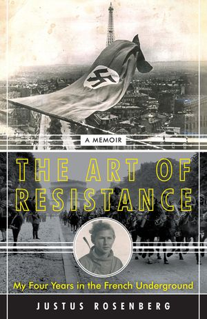 "Witnessing History: A Review of Justus Rosenberg's ""The Art of Resistance: My Four Years in the French Underground"""