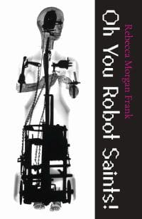 "Extraordinary Machines: An Interview with Rebecca Morgan Frank on ""Oh You Robot Saints!"""